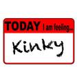 today i am feeling kinky