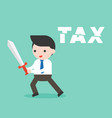 businessman use sword cut tax alphabet cost vector image vector image
