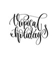 tropical holidays - hand lettering inscription vector image