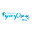 welcome to pyeongchang 2018 south korea hand vector image vector image