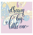 dream big little one handwritten lettering vector image