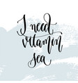 i need vitamin sea - hand lettering typography vector image vector image