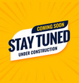 coming soon stay tuned under construction design vector image vector image