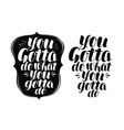 you gotta do what you gotta do lettering vector image vector image