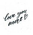 simple hand drawn lettering love you more vector image vector image