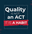 quality is not an act it is a habit vector image vector image
