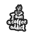 i am a coffee addict calligraphy lettering vector image