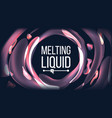 melting liquid background futuristic vector image