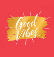 good vibes hand drawn lettering phrase vector image
