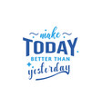 make today better than yesterday motivational vector image vector image