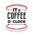 its coffee o clock sign vector image vector image