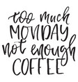 quote too much monday not enough coffee hand vector image