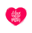 i love you mom calligraphy happy mothers vector image