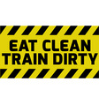 Eat clean train dirty sign vector image vector image