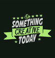 do something creative today lettering typography vector image