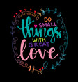 do small things with great love vector image