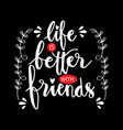 life is better with friend motivational quote vector image