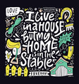 i live in a house but my home is in the stables vector image