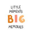 little moments big memories - fun hand drawn vector image vector image