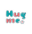 hug me - hand made lettering phrase quote vector image