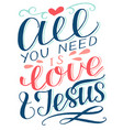 hand lettering all you need is love and jesus vector image