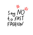 say no to fast fashion handwritten inscription vector image