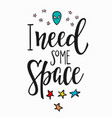 i need some space quote typography lettering vector image vector image