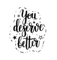 you deserve better motivatinoal calligraphy vector image