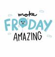 make friday amazing cute smile balloon cartoon vector image vector image