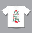 we all need is love for t-shirt ptint vector image vector image