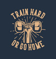 train hard or go home hand grab hex dumbbell vector image
