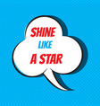comic speech bubble with phrase shine like a star vector image vector image