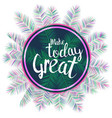 make today great inspiring text vector image vector image