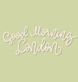 inspirational quote good morning london hand vector image vector image