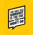 the only bad workout is the one you did not do vector image vector image