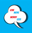 comic speech bubble with phrase love more worry vector image vector image